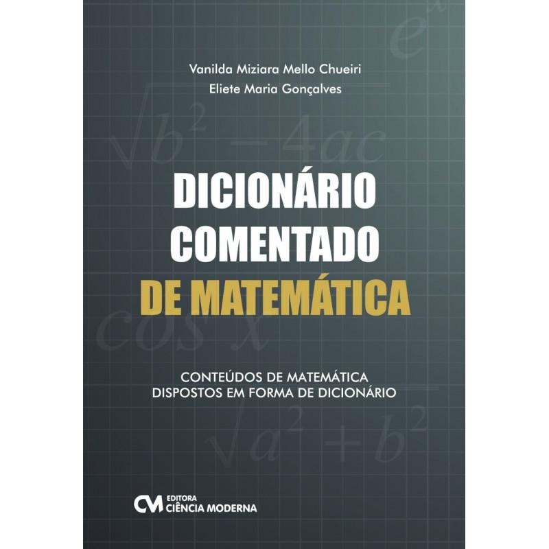 Dicionário Comentado de Matemática: Conteúdos de Matemática Dispostos em Forma de Matemática